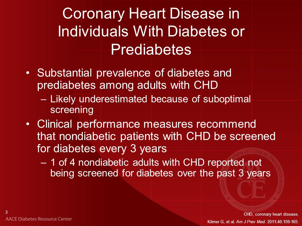 3 Coronary Heart Disease in Individuals With Diabetes or Prediabetes Substantial prevalence of diabetes and prediabetes among adults with CHD –Likely underestimated because of suboptimal screening Clinical performance measures recommend that nondiabetic patients with CHD be screened for diabetes every 3 years –1 of 4 nondiabetic adults with CHD reported not being screened for diabetes over the past 3 years CHD, coronary heart disease.