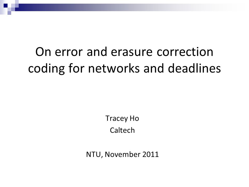 On error and erasure correction coding for networks and deadlines Tracey Ho Caltech NTU, November 2011