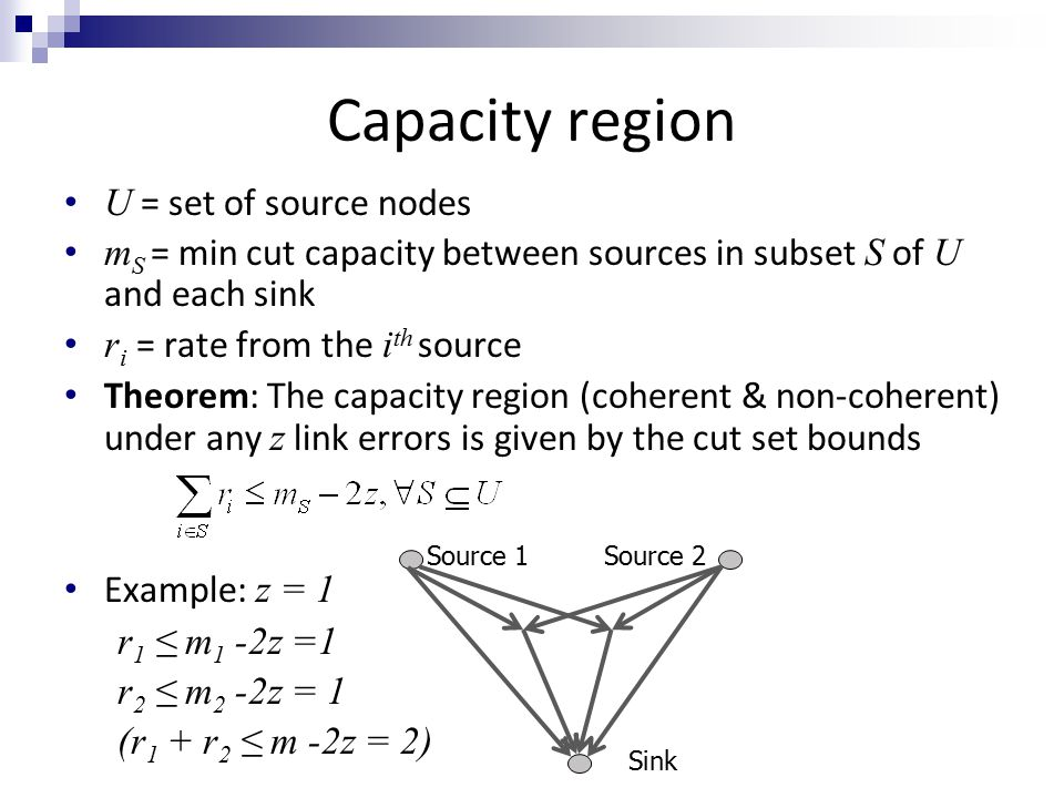 Capacity region U = set of source nodes m S = min cut capacity between sources in subset S of U and each sink r i = rate from the i th source Theorem: