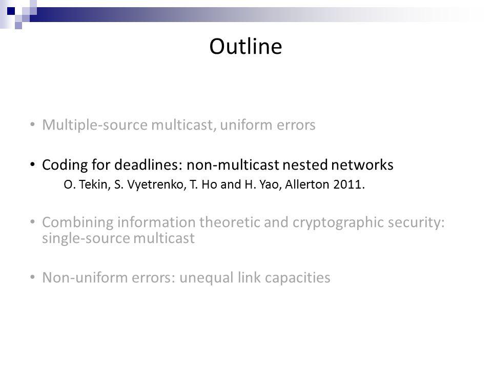 Outline Multiple-source multicast, uniform errors Coding for deadlines: non-multicast nested networks O.