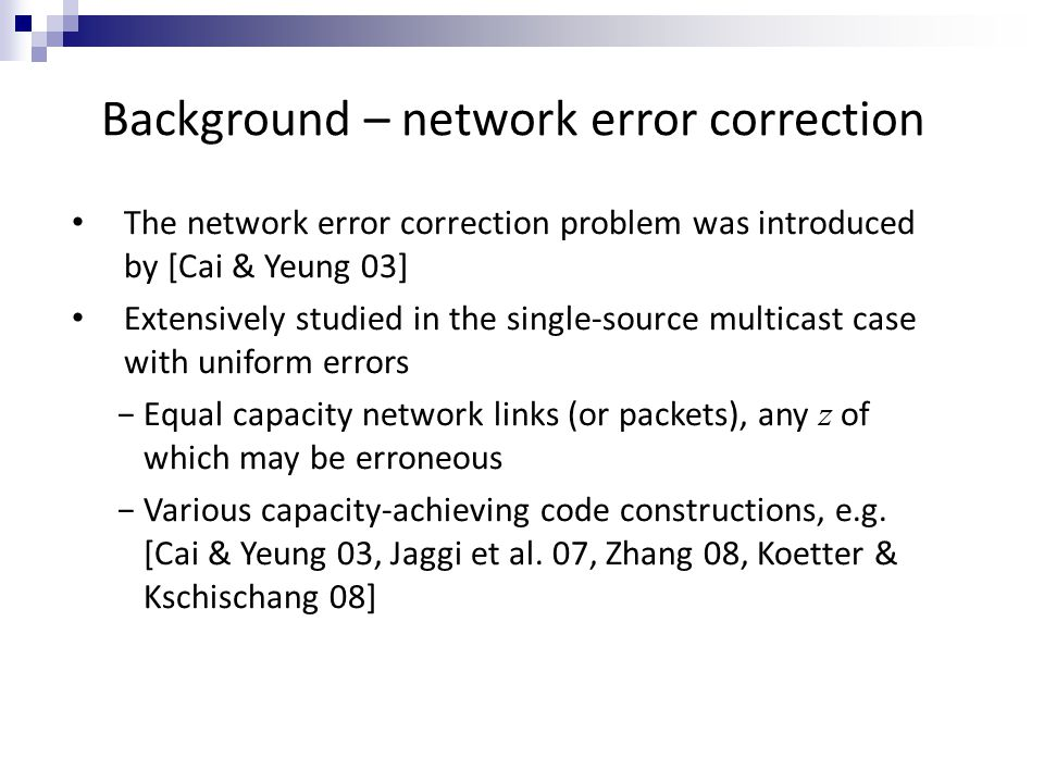 Background – network error correction The network error correction problem was introduced by [Cai & Yeung 03] Extensively studied in the single-source