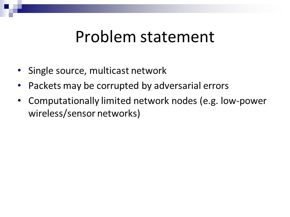 Problem statement Single source, multicast network Packets may be corrupted by adversarial errors Computationally limited network nodes (e.g. low-powe