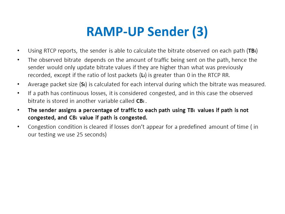 Using RTCP reports, the sender is able to calculate the bitrate observed on each path (TB i ) The observed bitrate depends on the amount of traffic being sent on the path, hence the sender would only update bitrate values if they are higher than what was previously recorded, except if the ratio of lost packets (L i ) is greater than 0 in the RTCP RR.