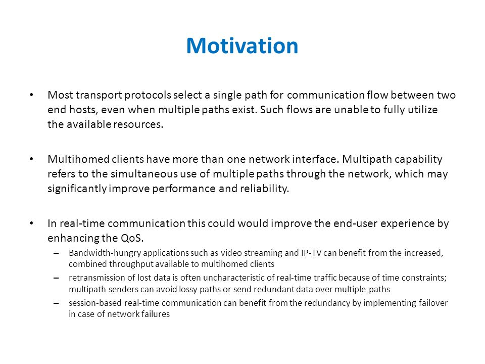 Motivation Most transport protocols select a single path for communication flow between two end hosts, even when multiple paths exist.