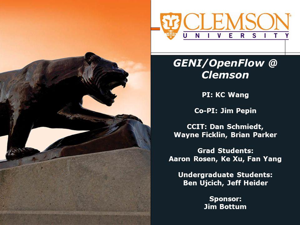 GENI/OpenFlow @ Clemson PI: KC Wang Co-PI: Jim Pepin CCIT: Dan Schmiedt, Wayne Ficklin, Brian Parker Grad Students: Aaron Rosen, Ke Xu, Fan Yang Undergraduate Students: Ben Ujcich, Jeff Heider Sponsor: Jim Bottum