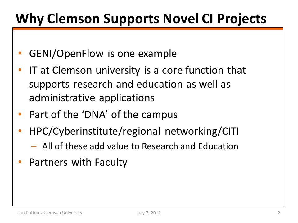 Why Clemson Supports Novel CI Projects GENI/OpenFlow is one example IT at Clemson university is a core function that supports research and education as well as administrative applications Part of the 'DNA' of the campus HPC/Cyberinstitute/regional networking/CITI – All of these add value to Research and Education Partners with Faculty Jim Bottum, Clemson University July 7, 20112