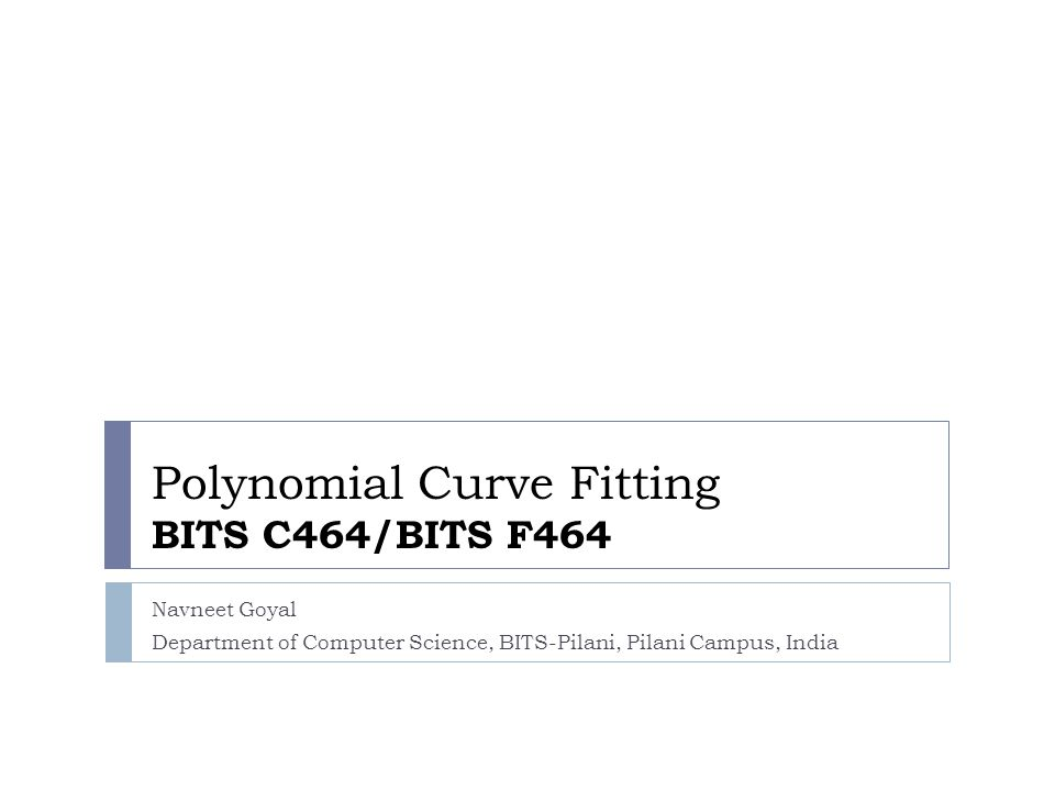 Polynomial Curve Fitting BITS C464/BITS F464 Navneet Goyal Department of Computer Science, BITS-Pilani, Pilani Campus, India