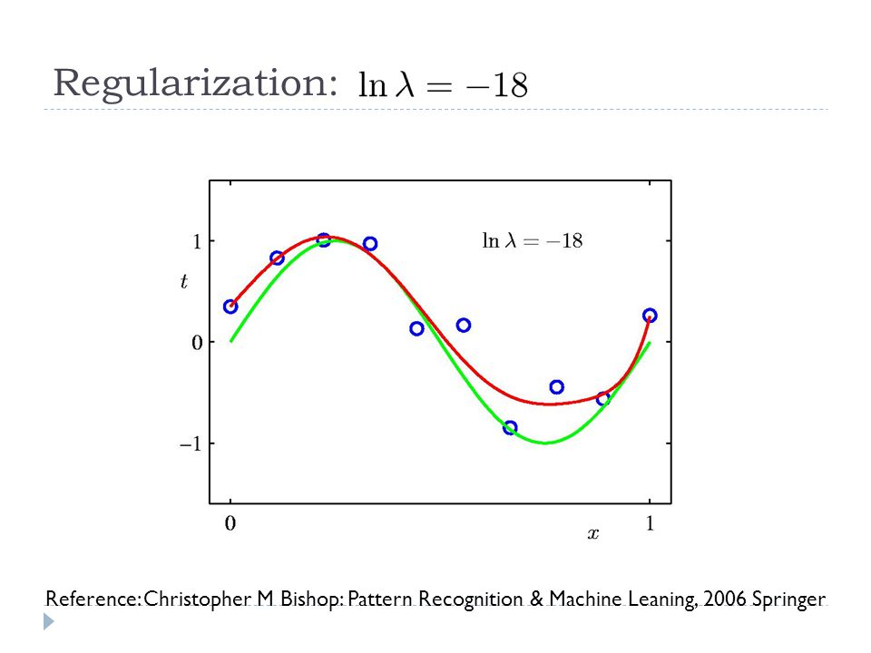 Regularization: Reference: Christopher M Bishop: Pattern Recognition & Machine Leaning, 2006 Springer