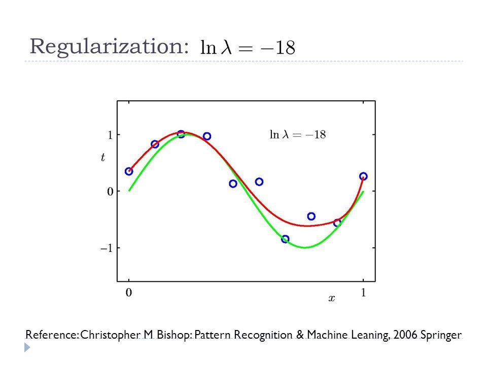Regularization: Reference: Christopher M Bishop: Pattern Recognition & Machine Leaning, 2006 Springer