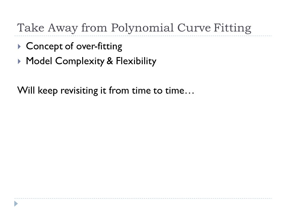 Take Away from Polynomial Curve Fitting  Concept of over-fitting  Model Complexity & Flexibility Will keep revisiting it from time to time…
