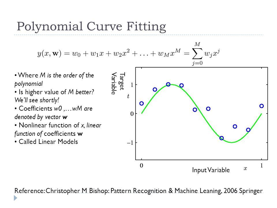 Polynomial Curve Fitting Input Variable Target Variable Where M is the order of the polynomial Is higher value of M better? We'll see shortly! Coeffic