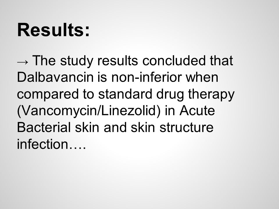 Results: → The study results concluded that Dalbavancin is non-inferior when compared to standard drug therapy (Vancomycin/Linezolid) in Acute Bacteri