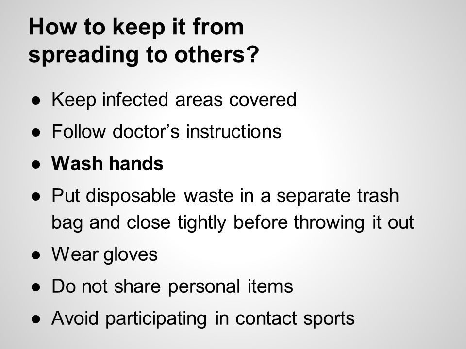 How to keep it from spreading to others? ●Keep infected areas covered ●Follow doctor's instructions ●Wash hands ●Put disposable waste in a separate tr
