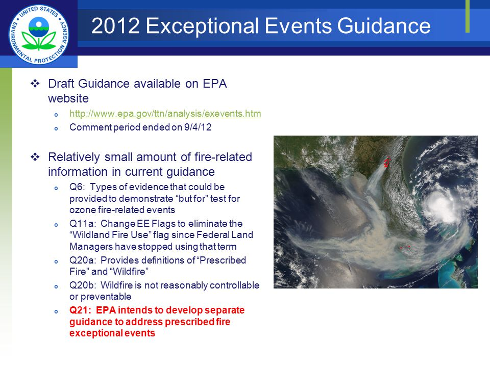 2012 Exceptional Events Guidance  Draft Guidance available on EPA website  http://www.epa.gov/ttn/analysis/exevents.htm http://www.epa.gov/ttn/analysis/exevents.htm  Comment period ended on 9/4/12  Relatively small amount of fire-related information in current guidance  Q6: Types of evidence that could be provided to demonstrate but for test for ozone fire-related events  Q11a: Change EE Flags to eliminate the Wildland Fire Use flag since Federal Land Managers have stopped using that term  Q20a: Provides definitions of Prescribed Fire and Wildfire  Q20b: Wildfire is not reasonably controllable or preventable  Q21: EPA intends to develop separate guidance to address prescribed fire exceptional events