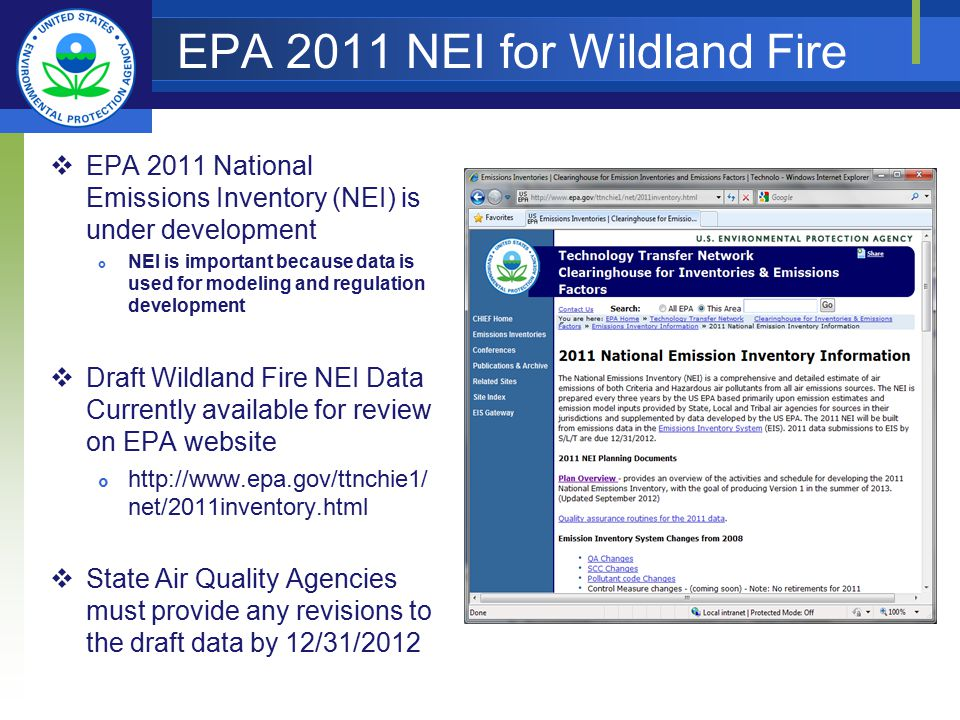 EPA 2011 NEI for Wildland Fire  EPA 2011 National Emissions Inventory (NEI) is under development  NEI is important because data is used for modeling and regulation development  Draft Wildland Fire NEI Data Currently available for review on EPA website  http://www.epa.gov/ttnchie1/ net/2011inventory.html  State Air Quality Agencies must provide any revisions to the draft data by 12/31/2012