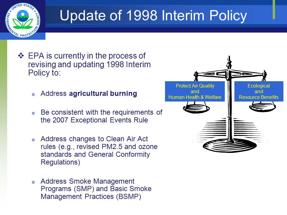 Update of 1998 Interim Policy  EPA is currently in the process of revising and updating 1998 Interim Policy to:  Address agricultural burning  Be consistent with the requirements of the 2007 Exceptional Events Rule  Address changes to Clean Air Act rules (e.g., revised PM2.5 and ozone standards and General Conformity Regulations)  Address Smoke Management Programs (SMP) and Basic Smoke Management Practices (BSMP) Protect Air Quality and Human Health & Welfare Ecological and Resource Benefits