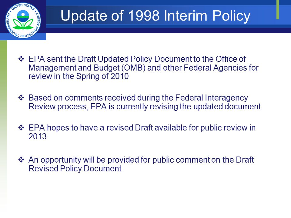 Update of 1998 Interim Policy  EPA sent the Draft Updated Policy Document to the Office of Management and Budget (OMB) and other Federal Agencies for review in the Spring of 2010  Based on comments received during the Federal Interagency Review process, EPA is currently revising the updated document  EPA hopes to have a revised Draft available for public review in 2013  An opportunity will be provided for public comment on the Draft Revised Policy Document