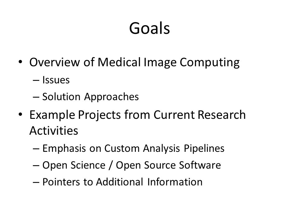 Goals Overview of Medical Image Computing – Issues – Solution Approaches Example Projects from Current Research Activities – Emphasis on Custom Analys