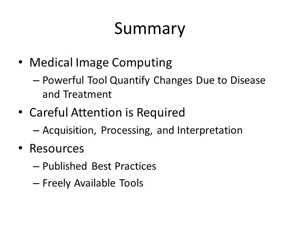 Summary Medical Image Computing – Powerful Tool Quantify Changes Due to Disease and Treatment Careful Attention is Required – Acquisition, Processing,