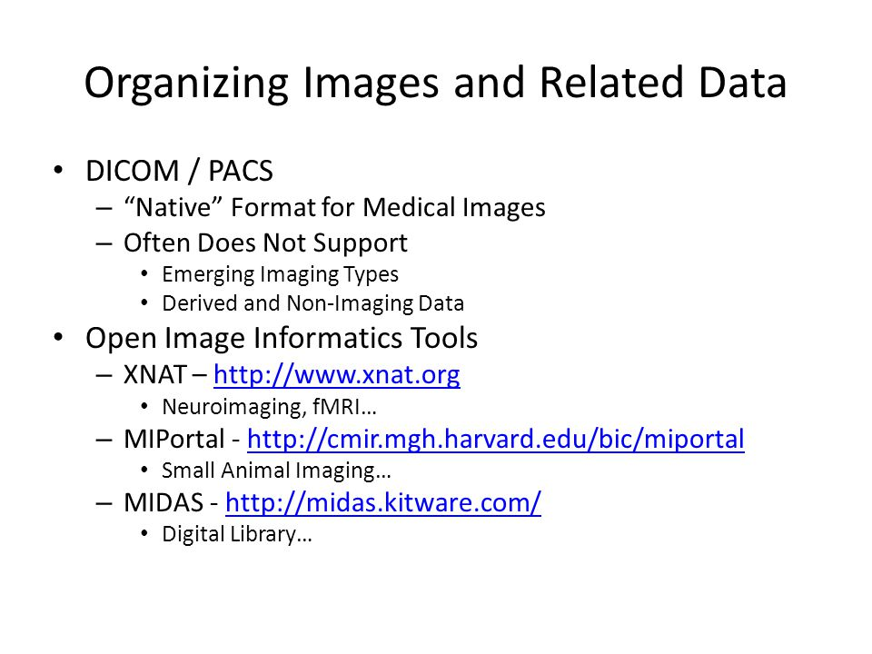 "Organizing Images and Related Data DICOM / PACS – ""Native"" Format for Medical Images – Often Does Not Support Emerging Imaging Types Derived and Non-I"