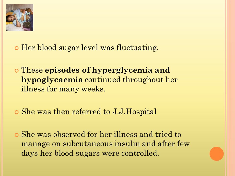 Her blood sugar level was fluctuating. These episodes of hyperglycemia and hypoglycaemia continued throughout her illness for many weeks. She was then