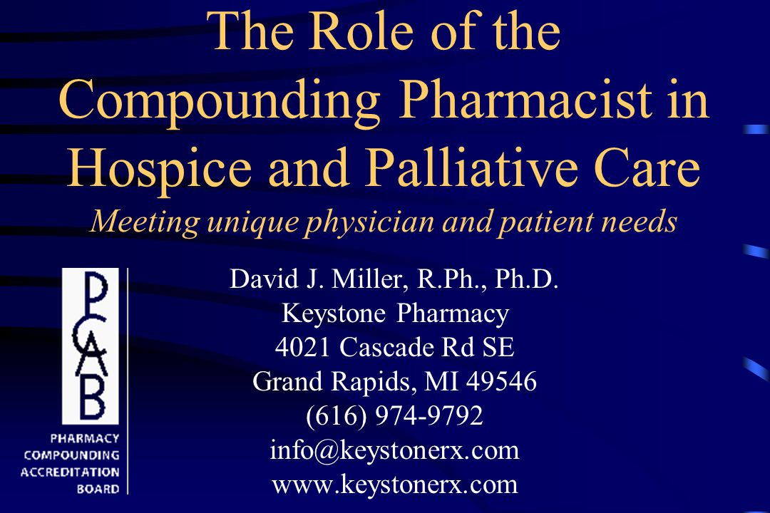 The Role of the Compounding Pharmacist in Hospice and Palliative Care Meeting unique physician and patient needs David J.