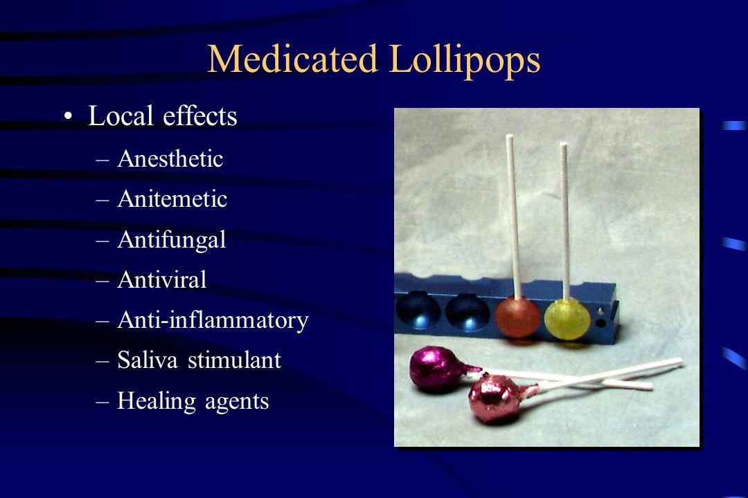 Medicated Lollipops Local effects –Anesthetic –Anitemetic –Antifungal –Antiviral –Anti-inflammatory –Saliva stimulant –Healing agents