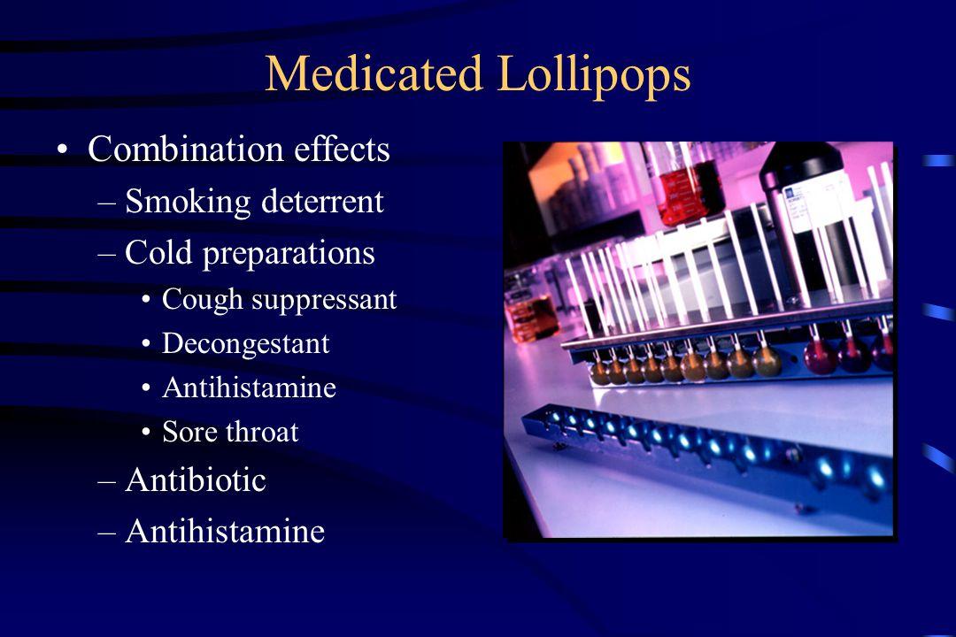 Medicated Lollipops Combination effects –Smoking deterrent –Cold preparations Cough suppressant Decongestant Antihistamine Sore throat –Antibiotic –Antihistamine