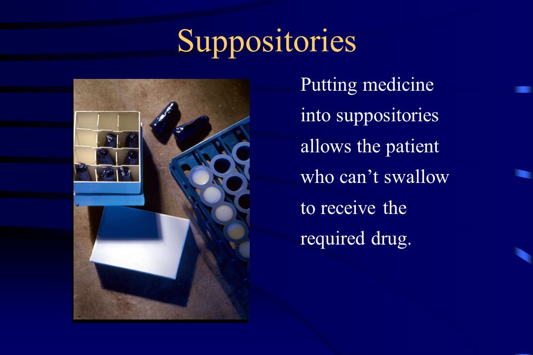 Suppositories Putting medicine into suppositories allows the patient who can't swallow to receive the required drug.