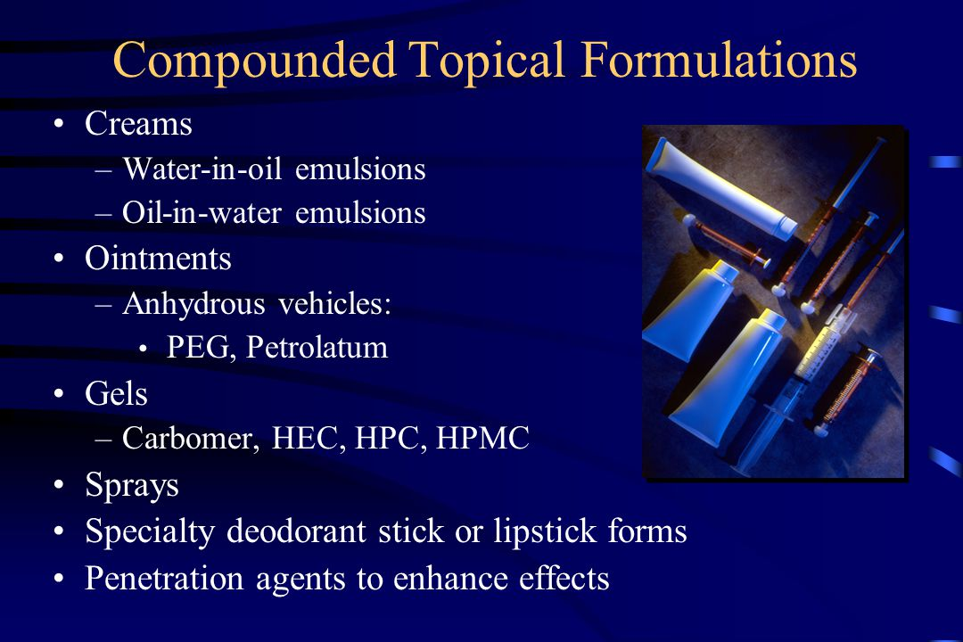 Compounded Topical Formulations Creams –Water-in-oil emulsions –Oil-in-water emulsions Ointments –Anhydrous vehicles: PEG, Petrolatum Gels –Carbomer, HEC, HPC, HPMC Sprays Specialty deodorant stick or lipstick forms Penetration agents to enhance effects