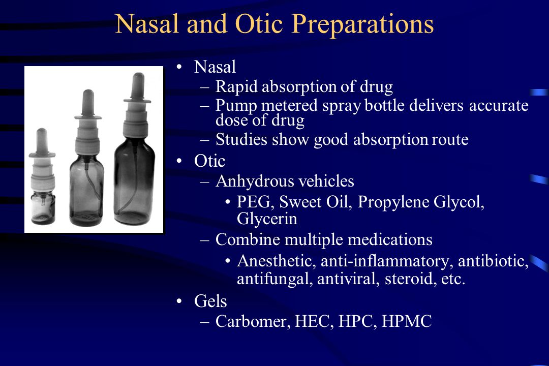 Nasal and Otic Preparations Nasal –Rapid absorption of drug –Pump metered spray bottle delivers accurate dose of drug –Studies show good absorption route Otic –Anhydrous vehicles PEG, Sweet Oil, Propylene Glycol, Glycerin –Combine multiple medications Anesthetic, anti-inflammatory, antibiotic, antifungal, antiviral, steroid, etc.
