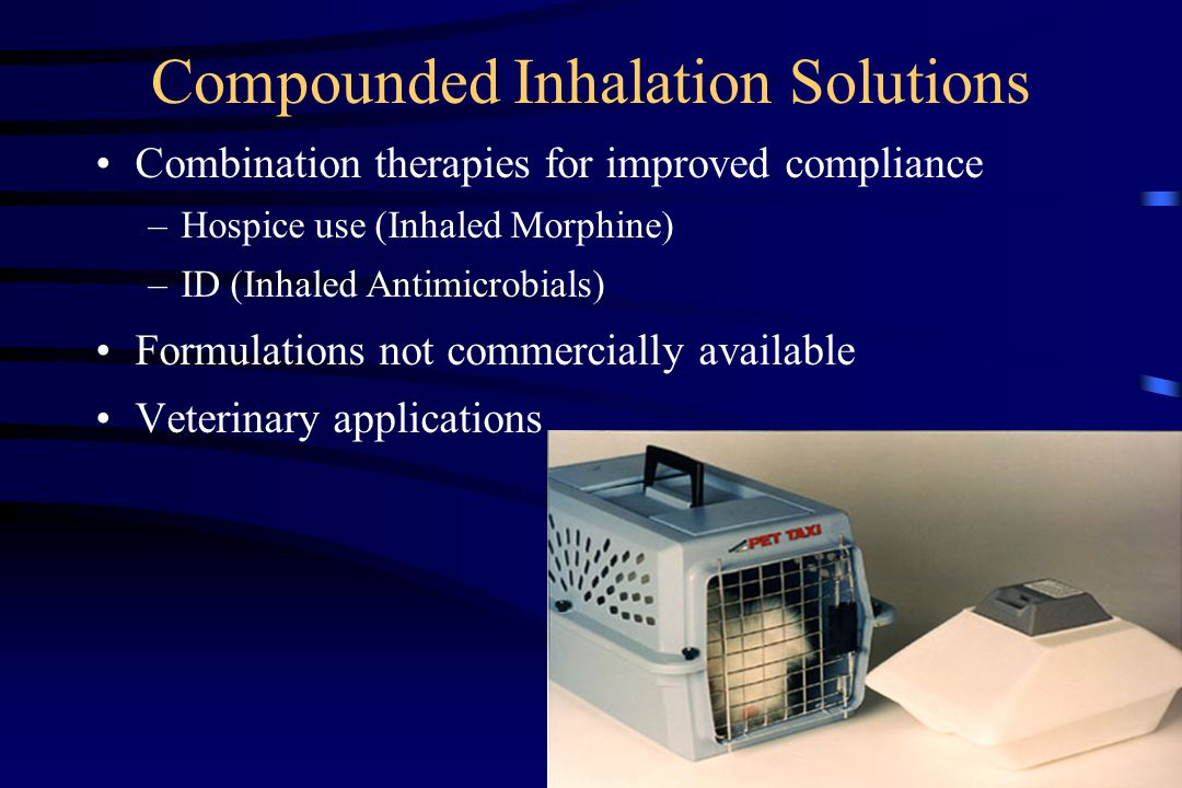 Compounded Inhalation Solutions Combination therapies for improved compliance –Hospice use (Inhaled Morphine) –ID (Inhaled Antimicrobials) Formulations not commercially available Veterinary applications