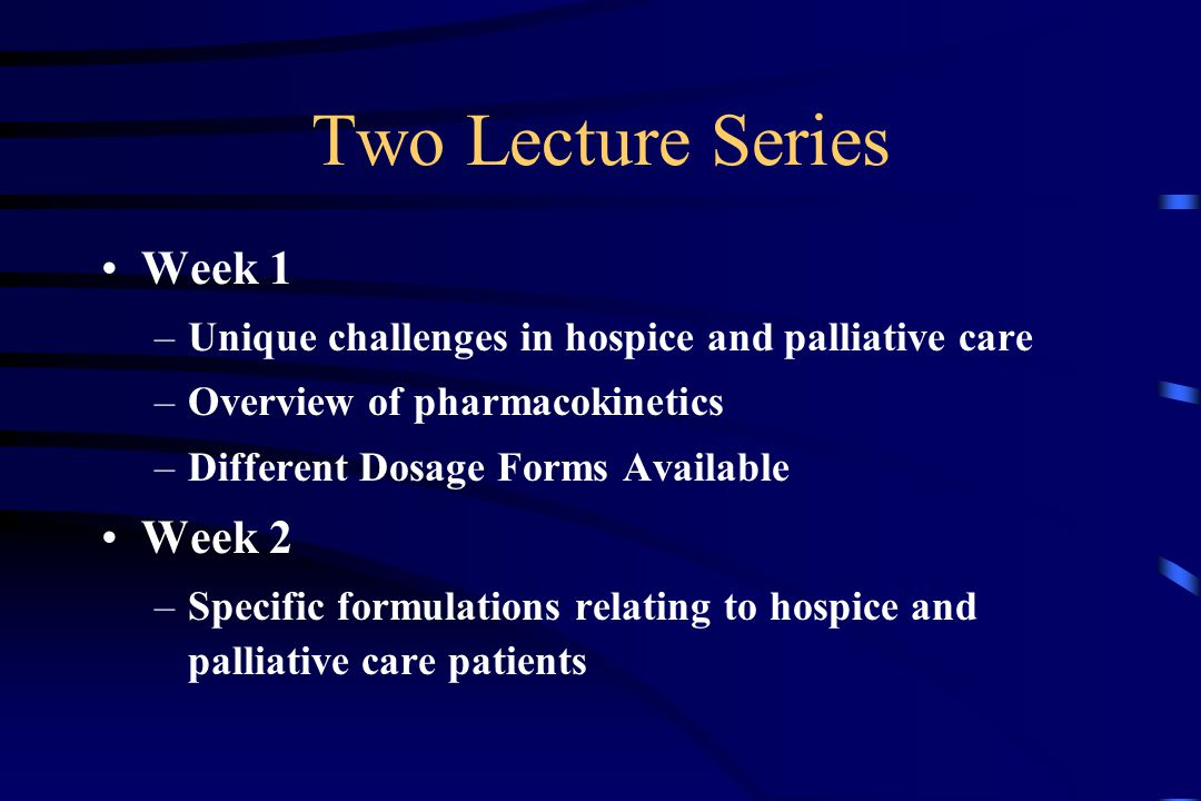 Two Lecture Series Week 1 –Unique challenges in hospice and palliative care –Overview of pharmacokinetics –Different Dosage Forms Available Week 2 –Specific formulations relating to hospice and palliative care patients