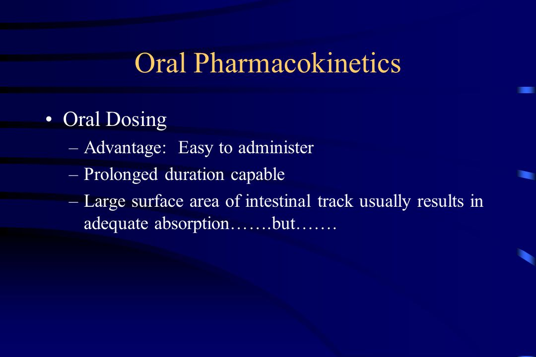 Oral Pharmacokinetics Oral Dosing –Advantage: Easy to administer –Prolonged duration capable –Large surface area of intestinal track usually results in adequate absorption…….but…….