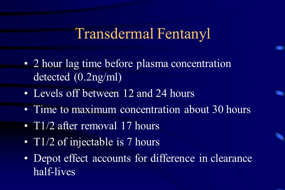 Transdermal Fentanyl 2 hour lag time before plasma concentration detected (0.2ng/ml) Levels off between 12 and 24 hours Time to maximum concentration about 30 hours T1/2 after removal 17 hours T1/2 of injectable is 7 hours Depot effect accounts for difference in clearance half-lives