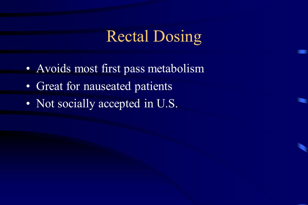 Rectal Dosing Avoids most first pass metabolism Great for nauseated patients Not socially accepted in U.S.