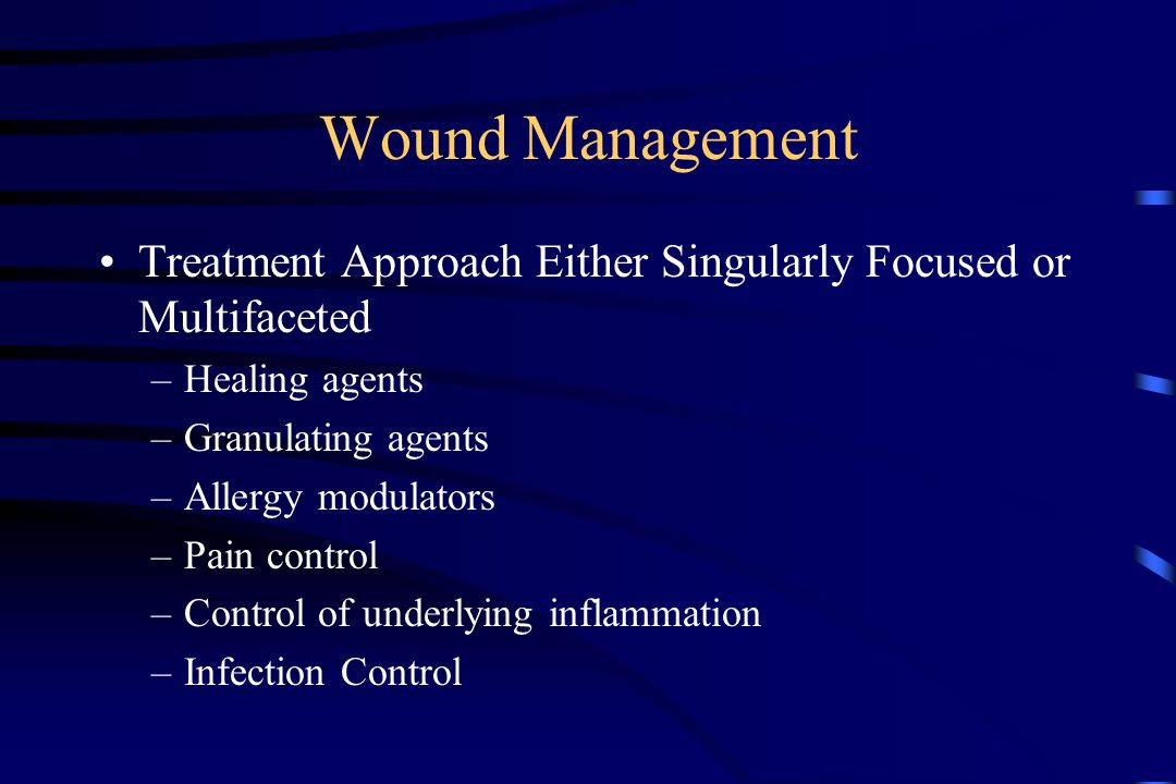 Wound Management Treatment Approach Either Singularly Focused or Multifaceted –Healing agents –Granulating agents –Allergy modulators –Pain control –Control of underlying inflammation –Infection Control
