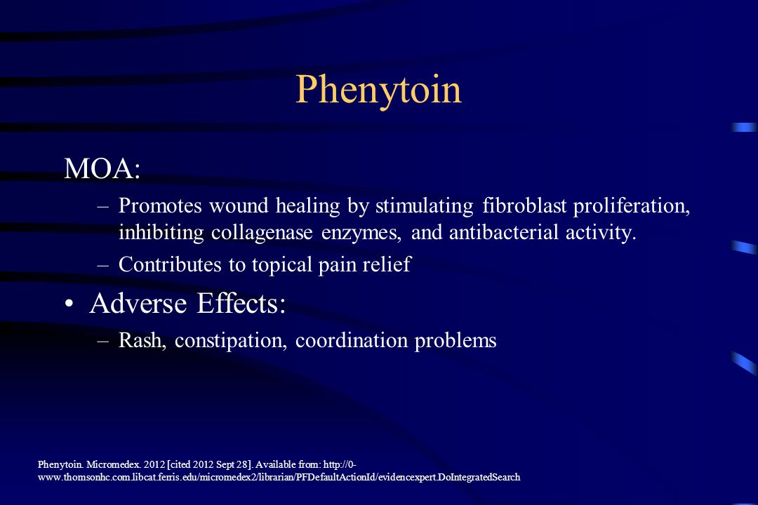 Phenytoin MOA: –Promotes wound healing by stimulating fibroblast proliferation, inhibiting collagenase enzymes, and antibacterial activity.