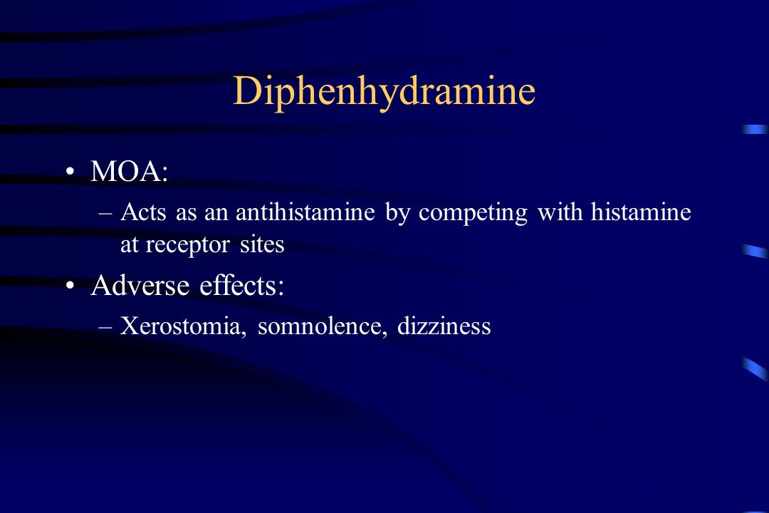 Diphenhydramine MOA: –Acts as an antihistamine by competing with histamine at receptor sites Adverse effects: –Xerostomia, somnolence, dizziness