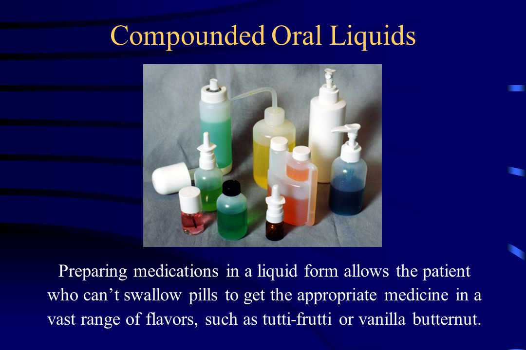 Compounded Oral Liquids Preparing medications in a liquid form allows the patient who can't swallow pills to get the appropriate medicine in a vast range of flavors, such as tutti-frutti or vanilla butternut.