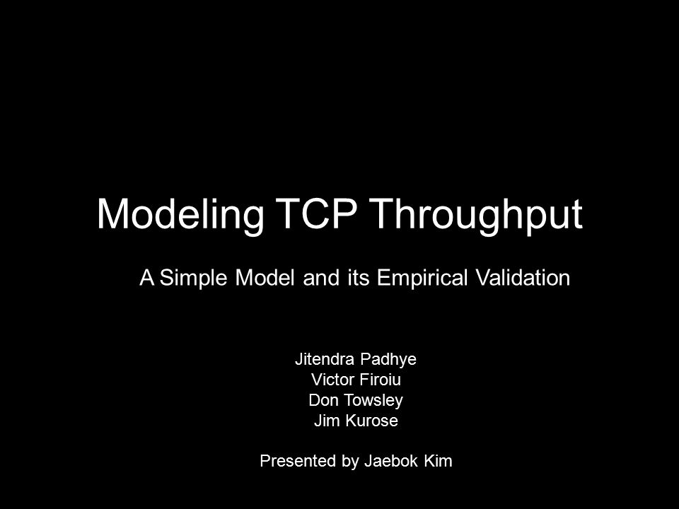 Modeling TCP Throughput Jitendra Padhye Victor Firoiu Don Towsley Jim Kurose Presented by Jaebok Kim A Simple Model and its Empirical Validation