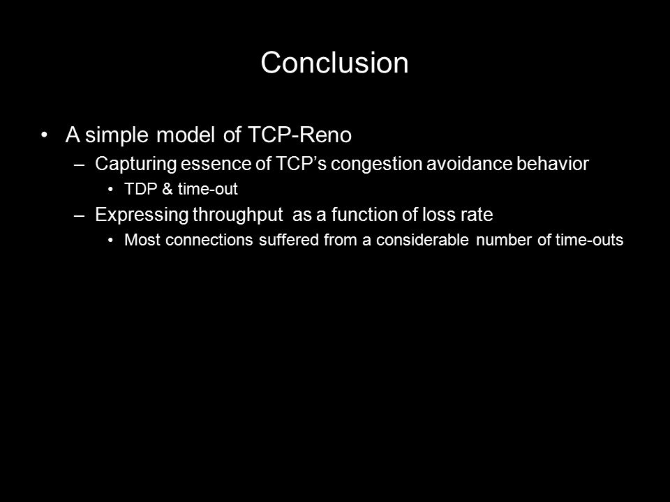 Conclusion A simple model of TCP-Reno –Capturing essence of TCP's congestion avoidance behavior TDP & time-out –Expressing throughput as a function of loss rate Most connections suffered from a considerable number of time-outs