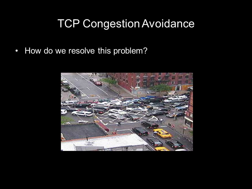 TCP Congestion Avoidance How do we resolve this problem?