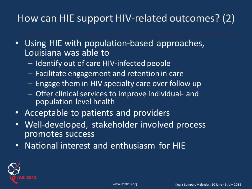 www.ias2013.org Kuala Lumpur, Malaysia, 30 June - 3 July 2013 How can HIE support HIV-related outcomes? (2) Using HIE with population-based approaches