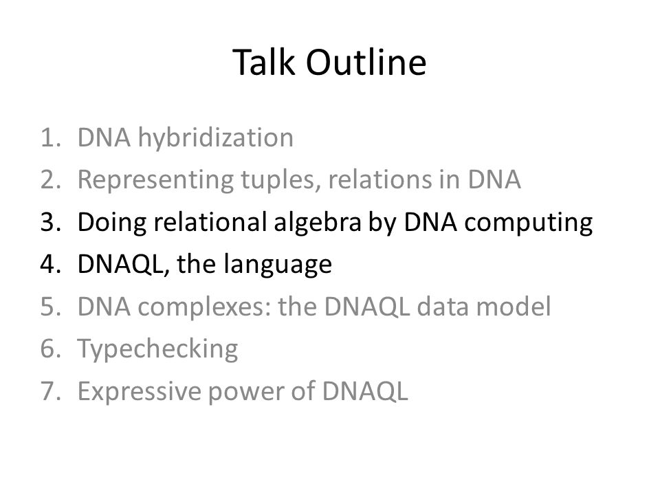 Talk Outline 1.DNA hybridization 2.Representing tuples, relations in DNA 3.Doing relational algebra by DNA computing 4.DNAQL, the language 5.DNA complexes: the DNAQL data model 6.Typechecking 7.Expressive power of DNAQL