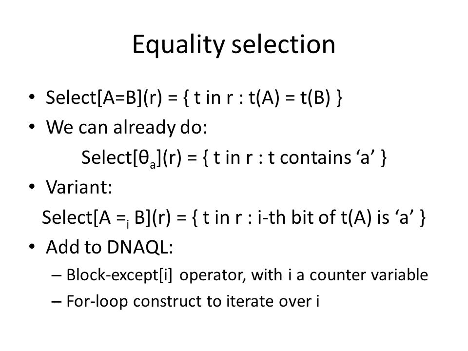 Equality selection Select[A=B](r) = { t in r : t(A) = t(B) } We can already do: Select[θ a ](r) = { t in r : t contains 'a' } Variant: Select[A = i B](r) = { t in r : i-th bit of t(A) is 'a' } Add to DNAQL: – Block-except[i] operator, with i a counter variable – For-loop construct to iterate over i