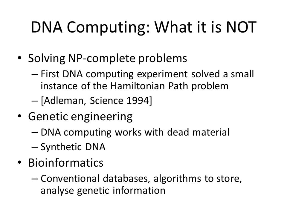 DNA Computing: What it is NOT Solving NP-complete problems – First DNA computing experiment solved a small instance of the Hamiltonian Path problem – [Adleman, Science 1994] Genetic engineering – DNA computing works with dead material – Synthetic DNA Bioinformatics – Conventional databases, algorithms to store, analyse genetic information