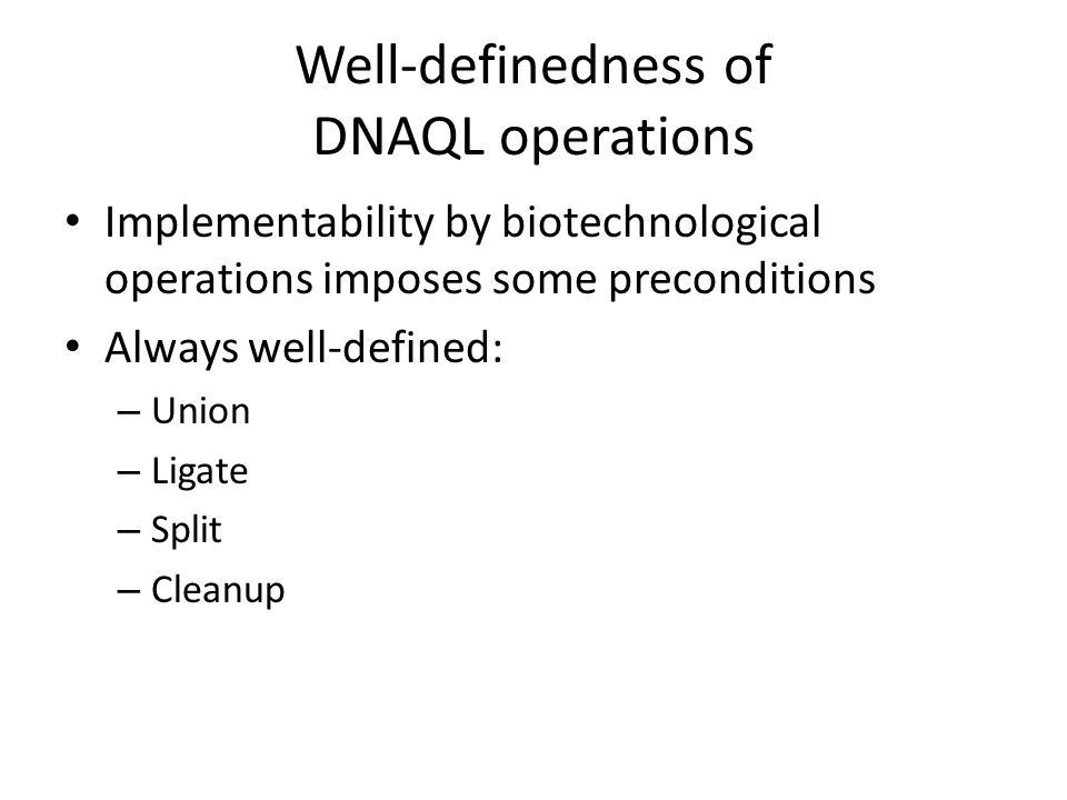 Well-definedness of DNAQL operations Implementability by biotechnological operations imposes some preconditions Always well-defined: – Union – Ligate – Split – Cleanup