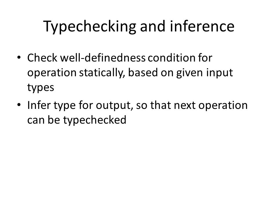 Typechecking and inference Check well-definedness condition for operation statically, based on given input types Infer type for output, so that next operation can be typechecked