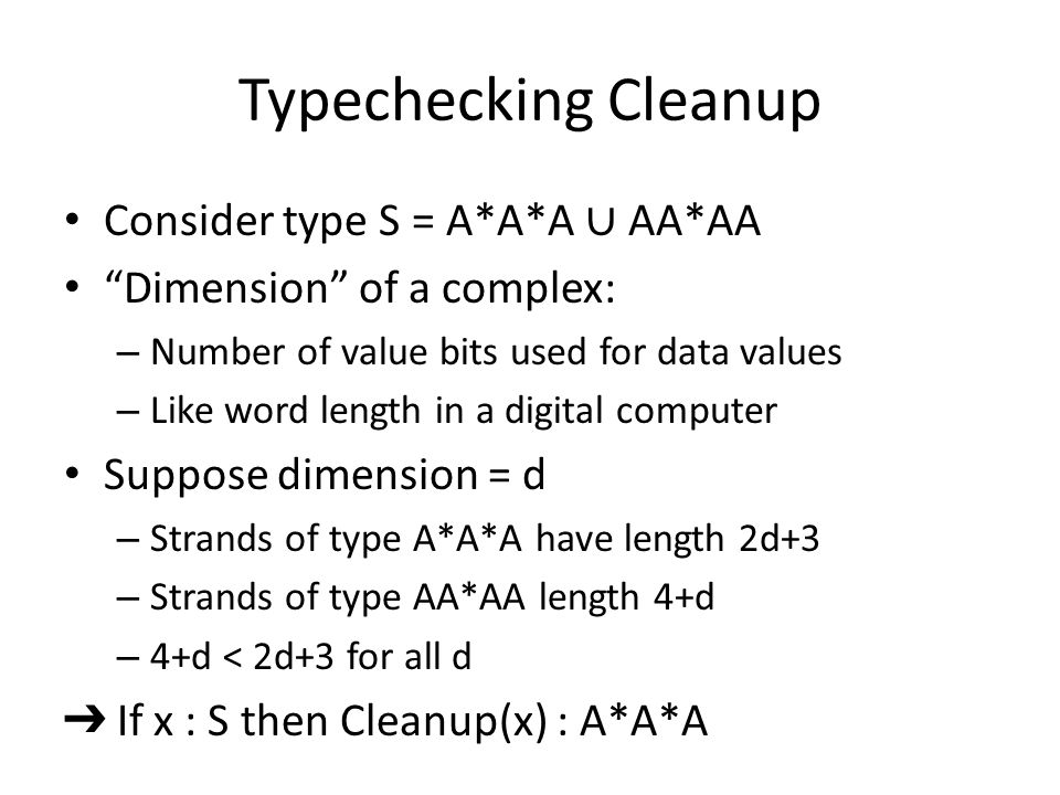 Typechecking Cleanup Consider type S = A*A*A ∪ AA*AA Dimension of a complex: – Number of value bits used for data values – Like word length in a digital computer Suppose dimension = d – Strands of type A*A*A have length 2d+3 – Strands of type AA*AA length 4+d – 4+d < 2d+3 for all d ➔ If x : S then Cleanup(x) : A*A*A